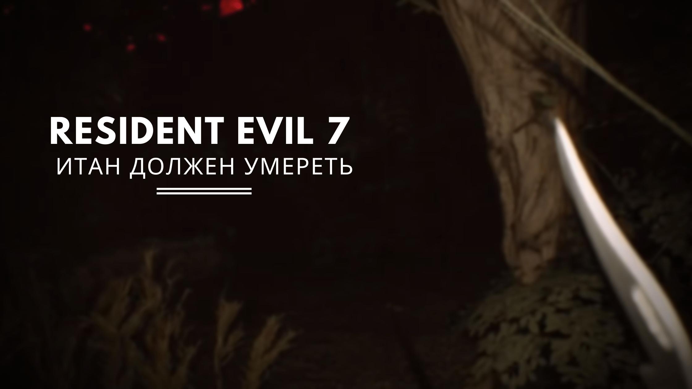 Resident Evil 7: Итан должен умереть